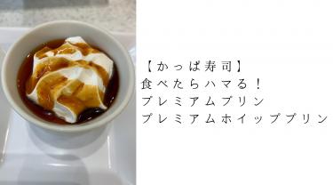 【かっぱ寿司】食べたらハマる!プレミアムプリン・プレミアムホイッププリンがものすごく美味しい(食べ放題メニューにも有!)